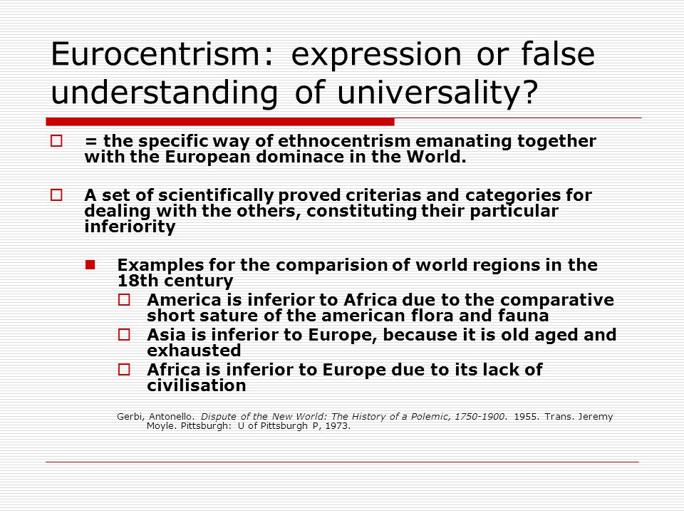 Eurocentrism: expression or false understanding of universality?  = the specific way of ethnocentrism emanating together with the European dominace i