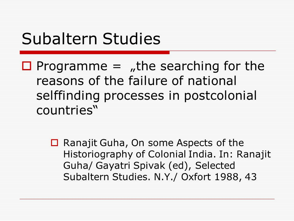 """Subaltern Studies  Programme = """"the searching for the reasons of the failure of national selffinding processes in postcolonial countries  Ranajit Guha, On some Aspects of the Historiography of Colonial India."""