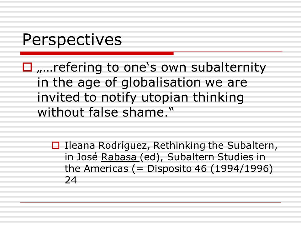 """Perspectives  """"…refering to one's own subalternity in the age of globalisation we are invited to notify utopian thinking without false shame.  Ileana Rodríguez, Rethinking the Subaltern, in José Rabasa (ed), Subaltern Studies in the Americas (= Disposito 46 (1994/1996) 24"""