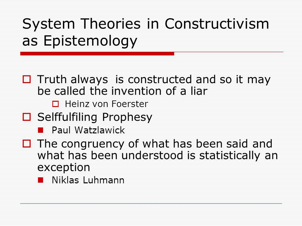 System Theories in Constructivism as Epistemology  Truth always is constructed and so it may be called the invention of a liar  Heinz von Foerster  Selffulfiling Prophesy Paul Watzlawick  The congruency of what has been said and what has been understood is statistically an exception Niklas Luhmann