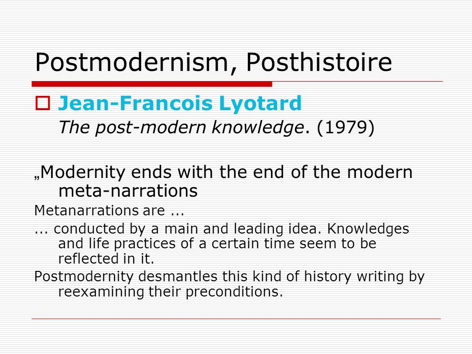 Postmodernism, Posthistoire  Jean-Francois Lyotard The post-modern knowledge.