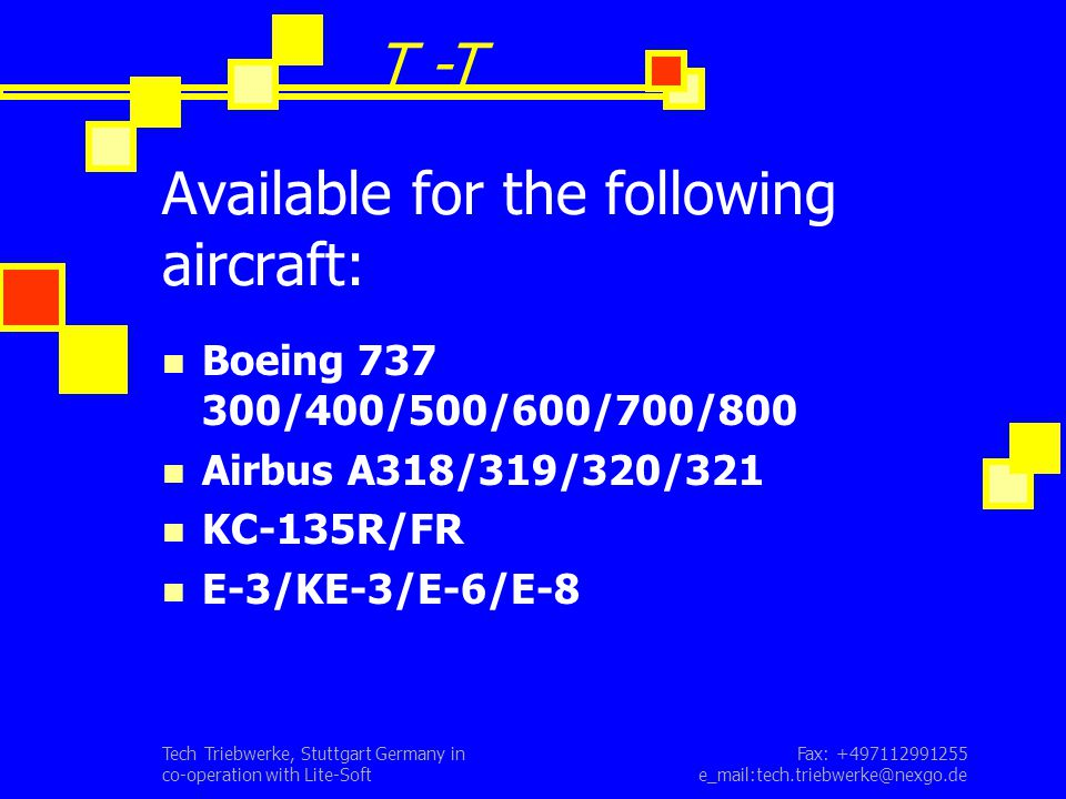 Fax: +497112991255 e_mail:tech.triebwerke@nexgo.de Tech Triebwerke, Stuttgart Germany in co-operation with Lite-Soft Available for the following aircraft: Boeing 737 300/400/500/600/700/800 Airbus A318/319/320/321 KC-135R/FR E-3/KE-3/E-6/E-8 T -T