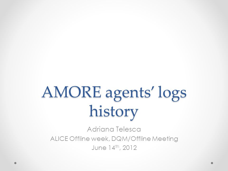 AMORE agents' logs history Adriana Telesca ALICE Offline week, DQM/Offline Meeting June 14 th, 2012