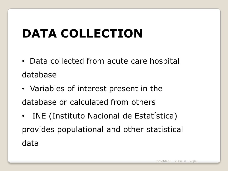 DATA COLLECTION Data collected from acute care hospital database Variables of interest present in the database or calculated from others INE (Instituto Nacional de Estatística) provides populational and other statistical data IntroMedI - class 9 - PQIs