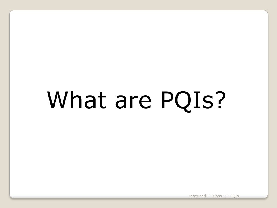What are PQIs IntroMedI - class 9 - PQIs