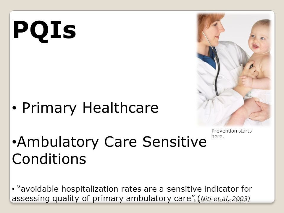 PQIs Primary Healthcare Ambulatory Care Sensitive Conditions avoidable hospitalization rates are a sensitive indicator for assessing quality of primary ambulatory care ( Niti et al, 2003) IntroMedI - class 9 - PQIs Prevention starts here.