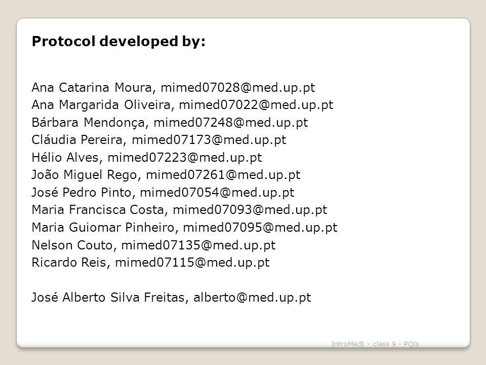 IntroMedI - class 9 - PQIs Protocol developed by: Ana Catarina Moura, mimed07028@med.up.pt Ana Margarida Oliveira, mimed07022@med.up.pt Bárbara Mendonça, mimed07248@med.up.pt Cláudia Pereira, mimed07173@med.up.pt Hélio Alves, mimed07223@med.up.pt João Miguel Rego, mimed07261@med.up.pt José Pedro Pinto, mimed07054@med.up.pt Maria Francisca Costa, mimed07093@med.up.pt Maria Guiomar Pinheiro, mimed07095@med.up.pt Nelson Couto, mimed07135@med.up.pt Ricardo Reis, mimed07115@med.up.pt José Alberto Silva Freitas, alberto@med.up.pt