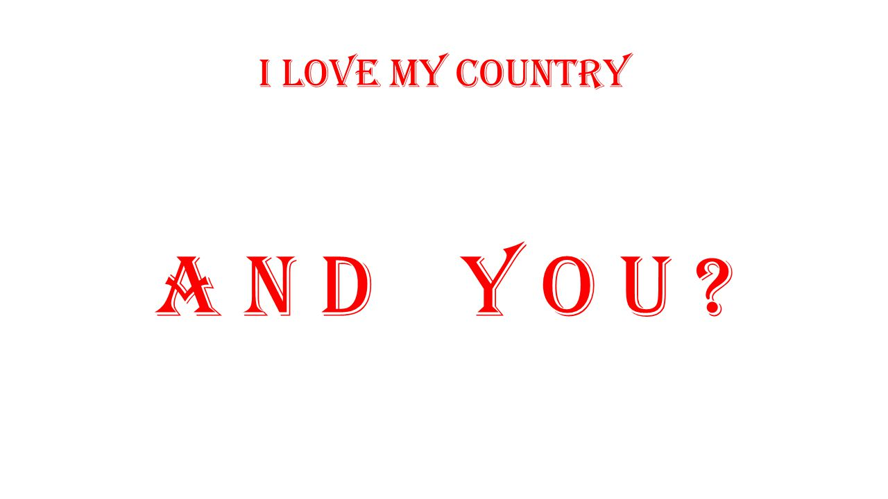I love my country A N D Y O U ?