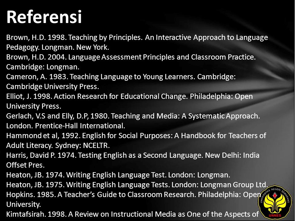 Referensi Brown, H.D. 1998. Teaching by Principles. An Interactive Approach to Language Pedagogy. Longman. New York. Brown, H.D. 2004. Language Assess