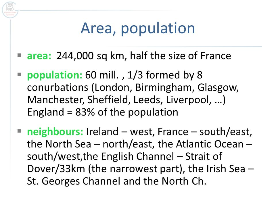 Area, population  area: 244,000 sq km, half the size of France  population: 60 mill., 1/3 formed by 8 conurbations (London, Birmingham, Glasgow, Manchester, Sheffield, Leeds, Liverpool, …) England = 83% of the population  neighbours: Ireland – west, France – south/east, the North Sea – north/east, the Atlantic Ocean – south/west,the English Channel – Strait of Dover/33km (the narrowest part), the Irish Sea – St.