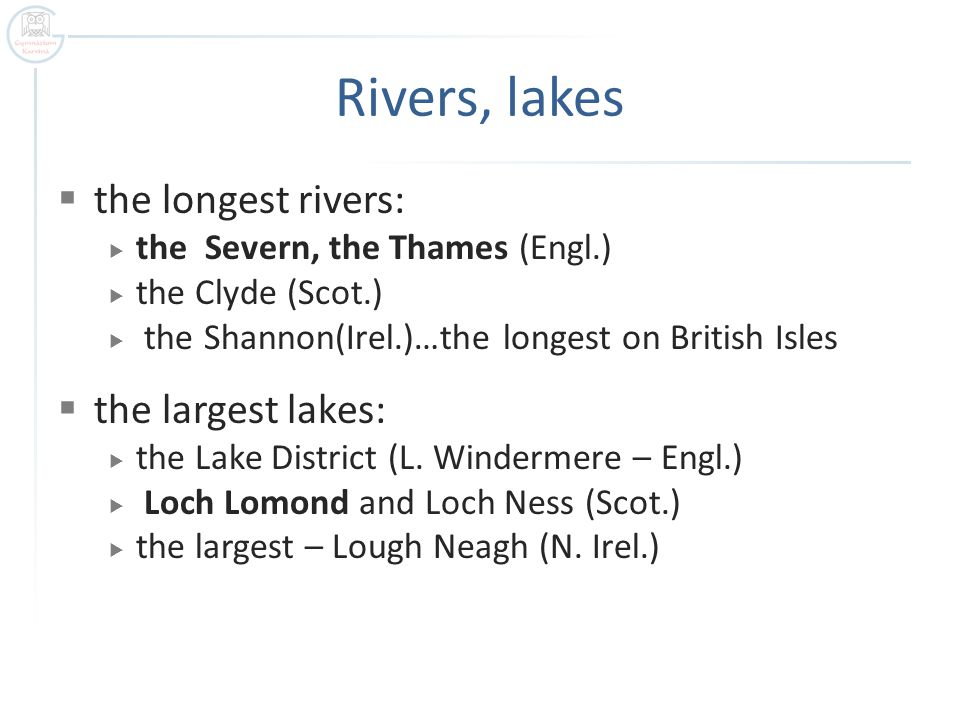 Rivers, lakes  the longest rivers:  the Severn, the Thames (Engl.)  the Clyde (Scot.)  the Shannon(Irel.)…the longest on British Isles  the largest lakes:  the Lake District (L.