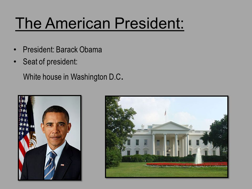 The American President: President: Barack Obama Seat of president: White house in Washington D.C.