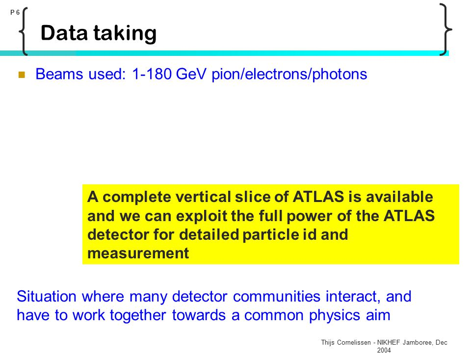 Thijs Cornelissen - NIKHEF Jamboree, Dec 2004 P 6 Data taking Beams used: 1-180 GeV pion/electrons/photons A complete vertical slice of ATLAS is available and we can exploit the full power of the ATLAS detector for detailed particle id and measurement Situation where many detector communities interact, and have to work together towards a common physics aim