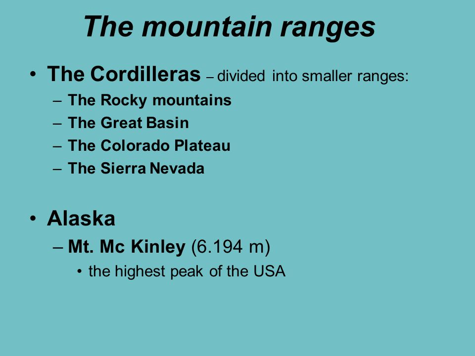 The mountain ranges The Cordilleras – divided into smaller ranges: –The Rocky mountains –The Great Basin –The Colorado Plateau –The Sierra Nevada Alaska –Mt.
