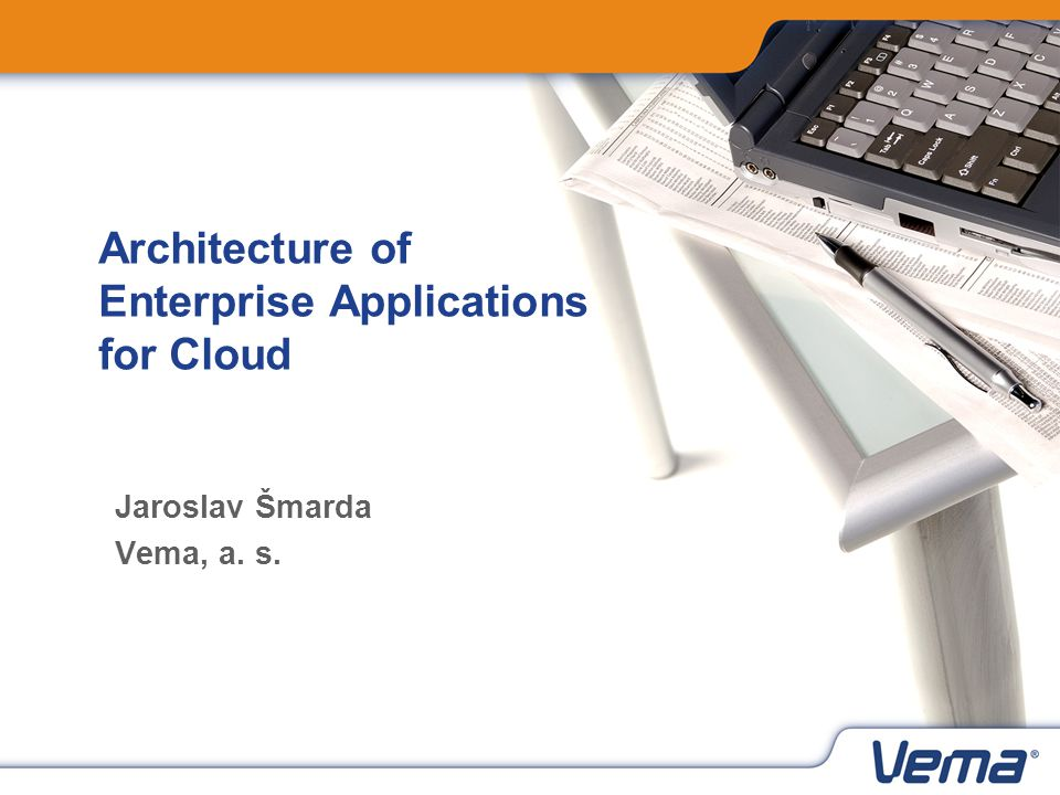 Architecture of Enterprise Applications for Cloud Jaroslav Šmarda Vema, a. s.