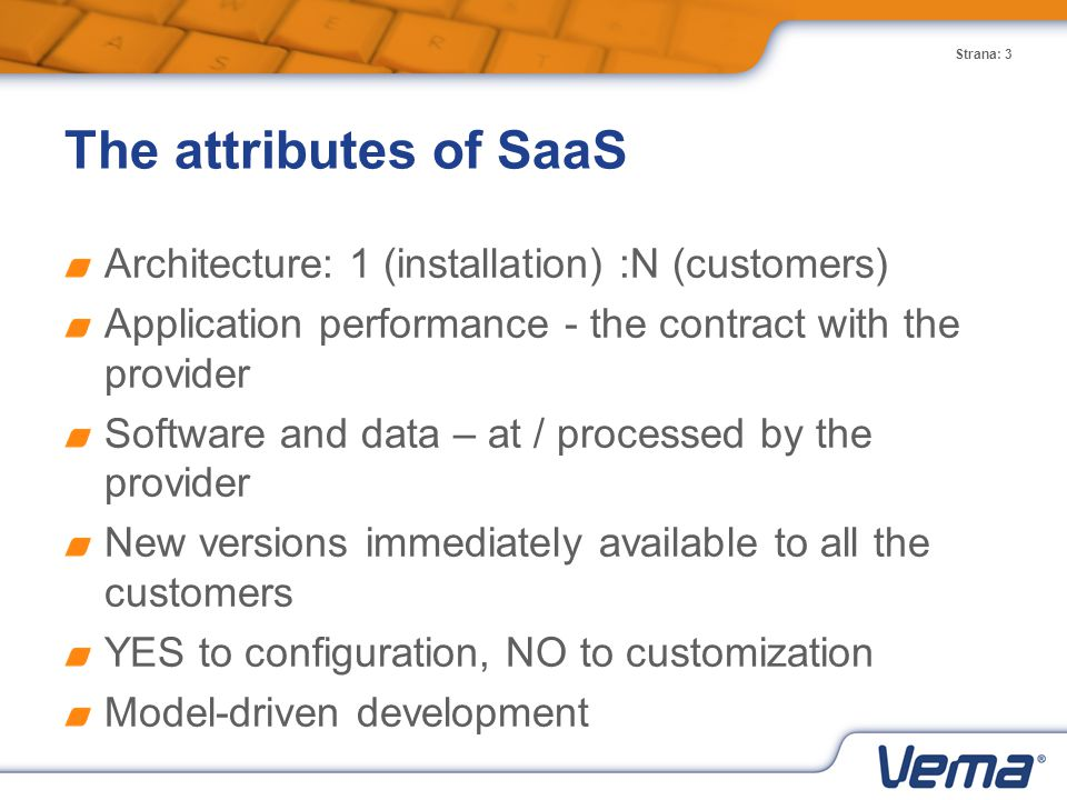 Strana: 3 The attributes of SaaS Architecture: 1 (installation) :N (customers) Application performance - the contract with the provider Software and data – at / processed by the provider New versions immediately available to all the customers YES to configuration, NO to customization Model-driven development