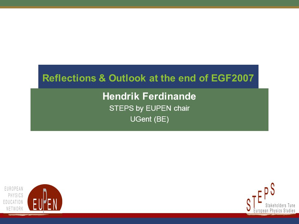 Reflections & Outlook at the end of EGF2007 Hendrik Ferdinande STEPS by EUPEN chair UGent (BE)