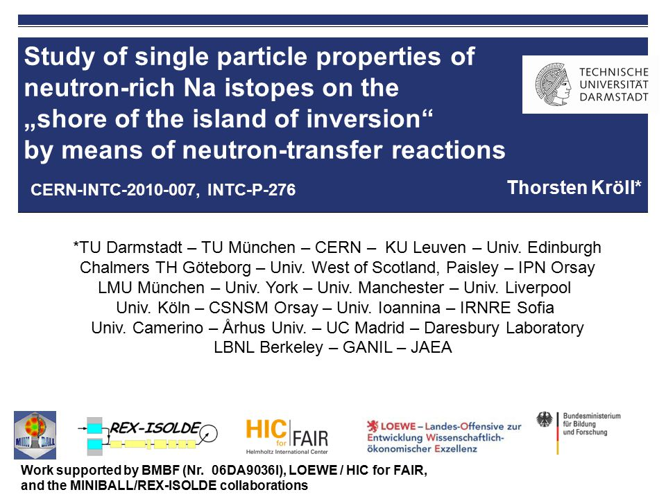 February 4, 2010   INTC Meeting   TUD - Institut für Kernphysik   Thorsten Kröll   12 Beam composition Contaminations: Al (estimate: Na/Al ≈ 1.5) and Mg (from Na decay) … extrapolated from experiment IS482 ( 29,30 Na) Monitored by  E-E telescope or Bragg chamber in beam dump (d,p) reaction on 28 Al (T 1/2 = 2.2 m): Q 00 = 7.21 MeV - long-lived nucleus (suppressed by time gate on proton impact) - high-lying states populated level scheme and  -rays of 29 Al well known RILIS to improve Na/Al ratio??.