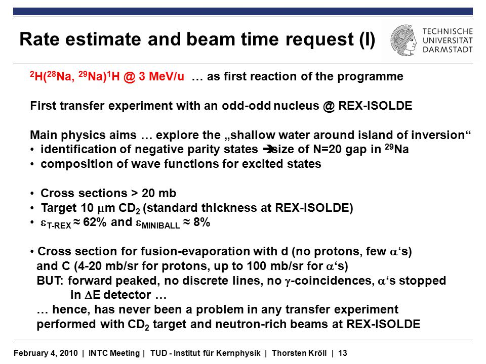 "February 4, 2010 | INTC Meeting | TUD - Institut für Kernphysik | Thorsten Kröll | 13 Rate estimate and beam time request (I) 2 H( 28 Na, 29 Na) 1 H @ 3 MeV/u … as first reaction of the programme First transfer experiment with an odd-odd nucleus @ REX-ISOLDE Main physics aims … explore the ""shallow water around island of inversion identification of negative parity states  size of N=20 gap in 29 Na composition of wave functions for excited states Cross sections > 20 mb Target 10  m CD 2 (standard thickness at REX-ISOLDE)  T-REX ≈ 62% and  MINIBALL ≈ 8% Cross section for fusion-evaporation with d (no protons, few  's) and C (4-20 mb/sr for protons, up to 100 mb/sr for  's) BUT: forward peaked, no discrete lines, no  -coincidences,  's stopped in  E detector … … hence, has never been a problem in any transfer experiment performed with CD 2 target and neutron-rich beams at REX-ISOLDE"