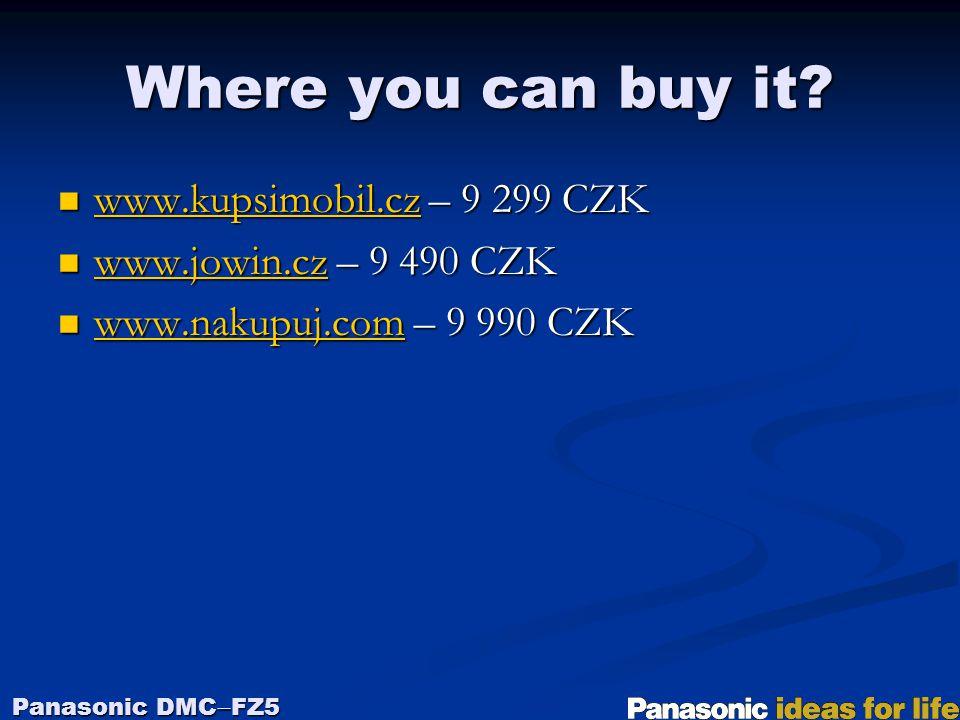 Where you can buy it? Panasonic DMC  FZ5 www.kupsimobil.cz – 9 299 CZK www.kupsimobil.cz – 9 299 CZK www.kupsimobil.cz www.jowin.cz – 9 490 CZK www.j