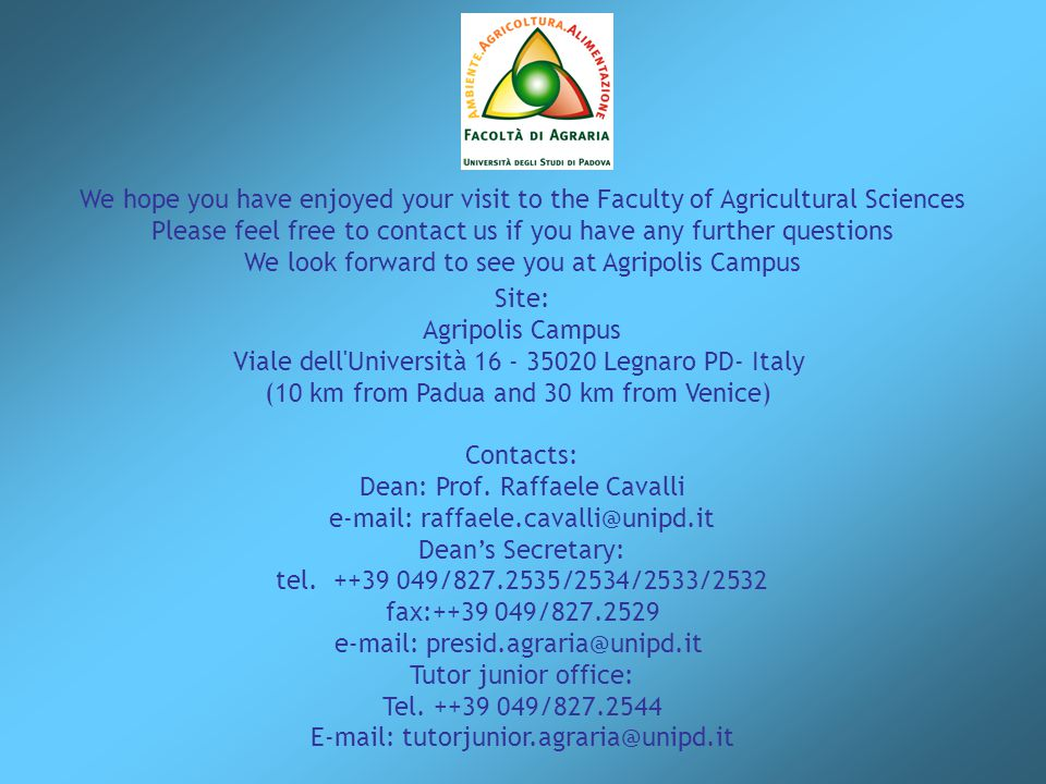 We hope you have enjoyed your visit to the Faculty of Agricultural Sciences Please feel free to contact us if you have any further questions We look forward to see you at Agripolis Campus Site: Agripolis Campus Viale dell Università 16 - 35020 Legnaro PD- Italy (10 km from Padua and 30 km from Venice) Contacts: Dean: Prof.