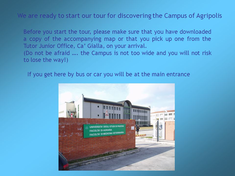 We are ready to start our tour for discovering the Campus of Agripolis Before you start the tour, please make sure that you have downloaded a copy of the accompanying map or that you pick up one from the Tutor Junior Office, Ca' Gialla, on your arrival.