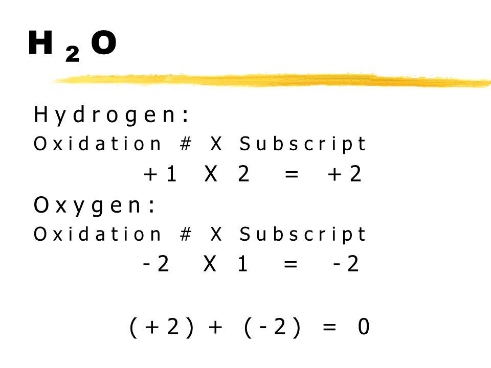 H 2 O H y d r o g e n : O x i d a t i o n # X S u b s c r i p t + 1 X 2 = + 2 O x y g e n : O x i d a t i o n # X S u b s c r i p t - 2 X 1 = - 2 ( + 2 ) + ( - 2 ) = 0