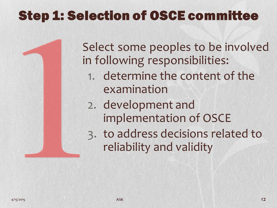 Step 1: Selection of OSCE committee Select some peoples to be involved in following responsibilities: 1.determine the content of the examination 2.development and implementation of OSCE 3.to address decisions related to reliability and validity 4/15/2015 ASK 12
