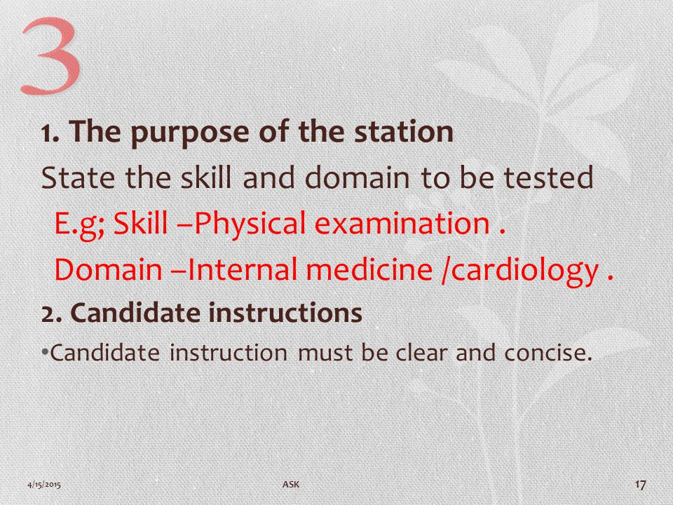 1. The purpose of the station State the skill and domain to be tested E.g; Skill –Physical examination. Domain –Internal medicine /cardiology. 2. Cand