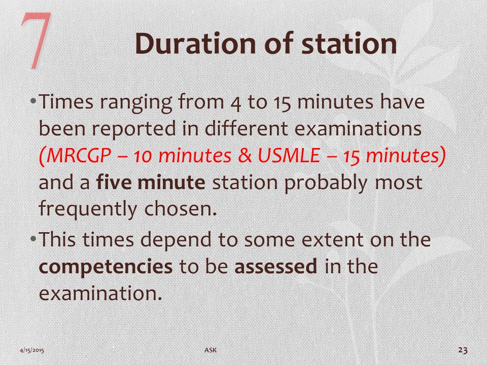 Duration of station Times ranging from 4 to 15 minutes have been reported in different examinations (MRCGP – 10 minutes & USMLE – 15 minutes) and a five minute station probably most frequently chosen.