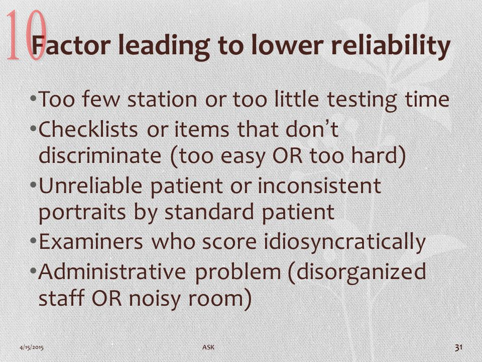 Factor leading to lower reliability Too few station or too little testing time Checklists or items that don't discriminate (too easy OR too hard) Unreliable patient or inconsistent portraits by standard patient Examiners who score idiosyncratically Administrative problem (disorganized staff OR noisy room) 4/15/2015 ASK 31