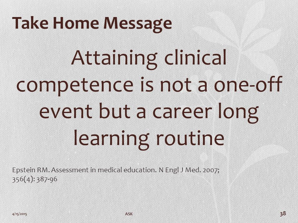 Take Home Message Attaining clinical competence is not a one-off event but a career long learning routine 4/15/2015 ASK 38 Epstein RM.