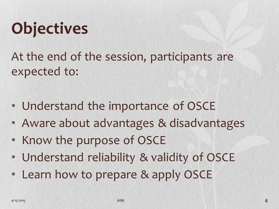 Objectives At the end of the session, participants are expected to: Understand the importance of OSCE Aware about advantages & disadvantages Know the purpose of OSCE Understand reliability & validity of OSCE Learn how to prepare & apply OSCE 4/15/2015 ASK 4