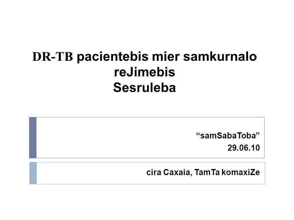DR-TB pacientebis mier samkurnalo reJimebis Sesruleba samSabaToba 29.06.10 cira Caxaia, TamTa komaxiZe