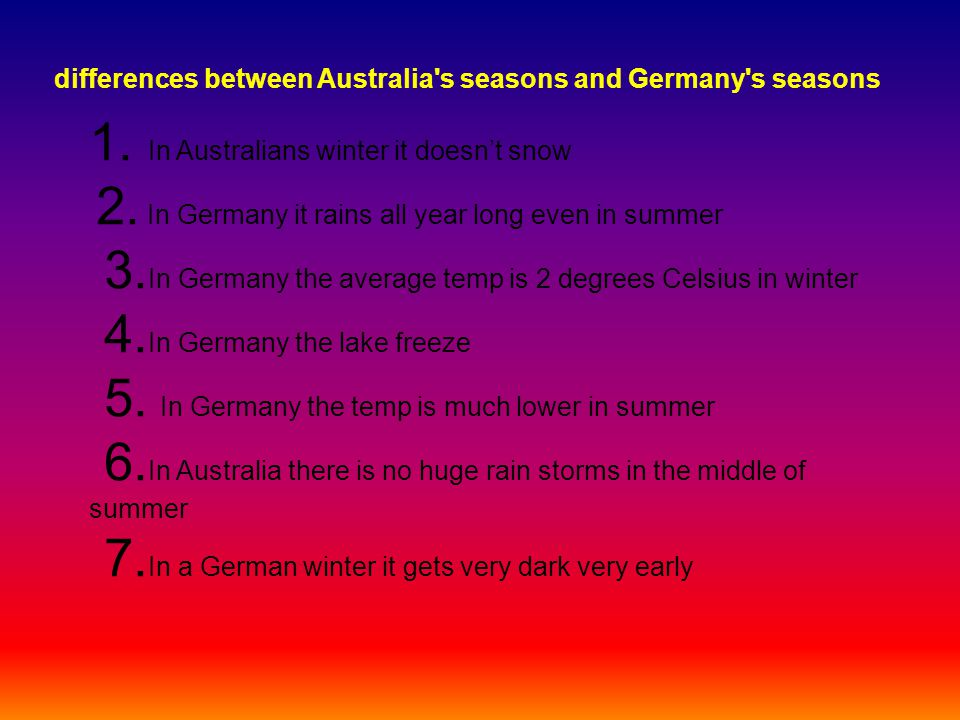 differences between Australia's seasons and Germany's seasons 1. In Australians winter it doesn't snow 2. In Germany it rains all year long even in su