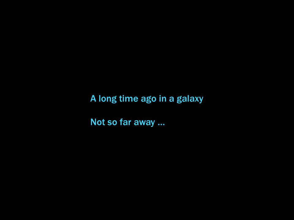 A long time ago in a galaxy Not so far away...