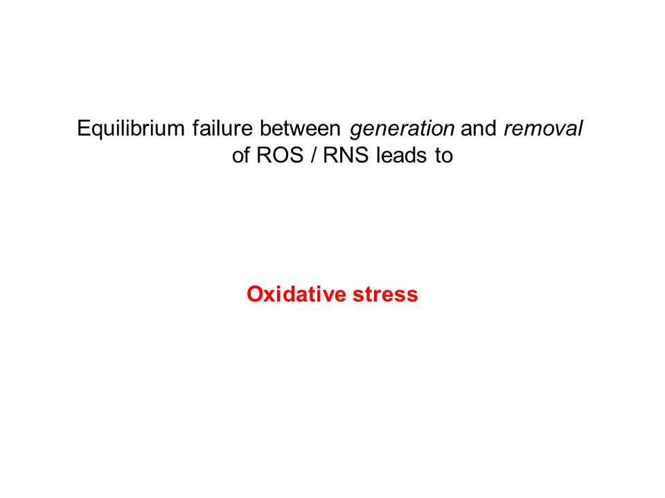 Oxidative stress Equilibrium failure between generation and removal of ROS / RNS leads to