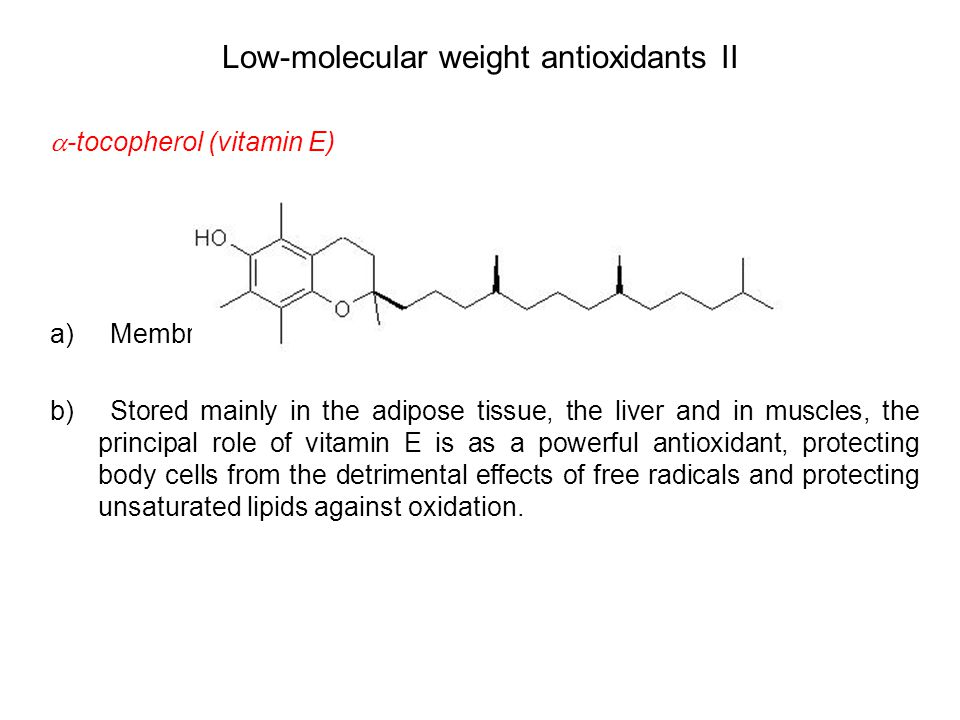 Low-molecular weight antioxidants II  -tocopherol (vitamin E) a) Membrane associated antioxidant b) Stored mainly in the adipose tissue, the liver and in muscles, the principal role of vitamin E is as a powerful antioxidant, protecting body cells from the detrimental effects of free radicals and protecting unsaturated lipids against oxidation.