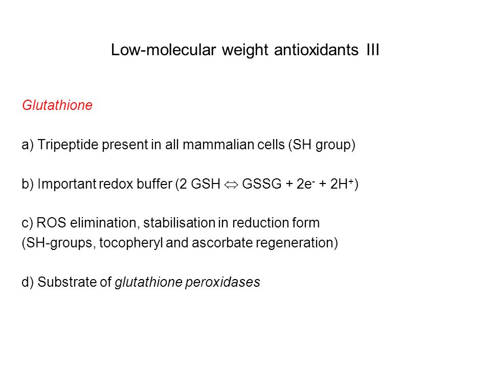 Low-molecular weight antioxidants III Glutathione a) Tripeptide present in all mammalian cells (SH group) b) Important redox buffer (2 GSH  GSSG + 2e - + 2H + ) c) ROS elimination, stabilisation in reduction form (SH-groups, tocopheryl and ascorbate regeneration) d) Substrate of glutathione peroxidases