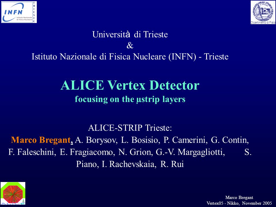 Marco Bregant Vertex05 - Nikko, November 2005 Dipartimento di Fisica Universit à di Trieste & Istituto Nazionale di Fisica Nucleare (INFN) - Trieste ALICE Vertex Detector focusing on the µstrip layers ALICE-STRIP Trieste: Marco Bregant, A.