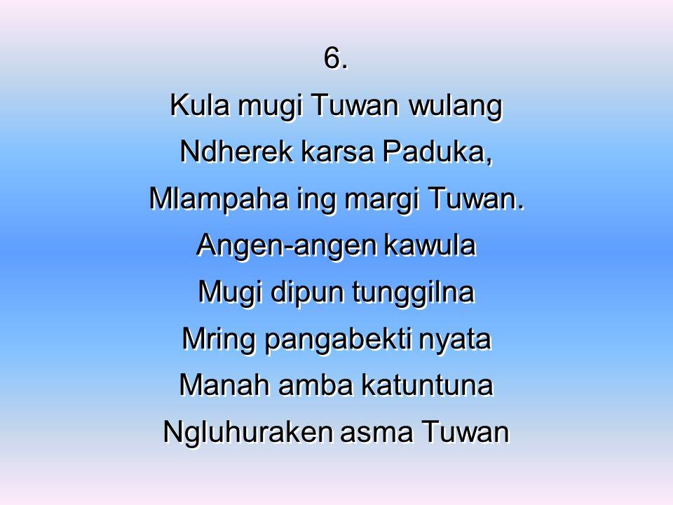 6. Kula mugi Tuwan wulang Ndherek karsa Paduka, Mlampaha ing margi Tuwan.