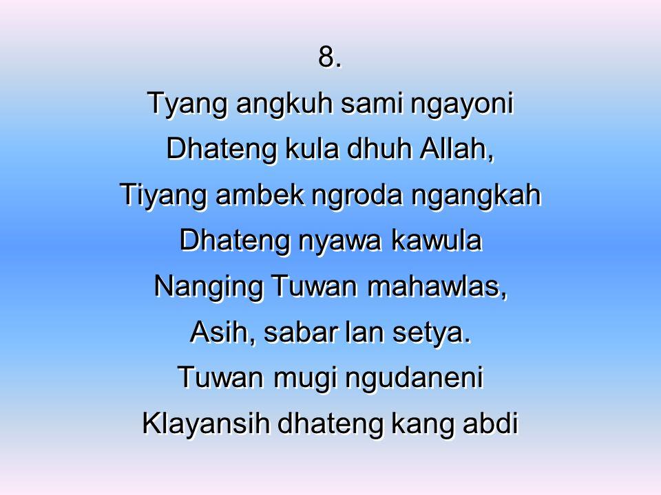 8. Tyang angkuh sami ngayoni Dhateng kula dhuh Allah, Tiyang ambek ngroda ngangkah Dhateng nyawa kawula Nanging Tuwan mahawlas, Asih, sabar lan setya.