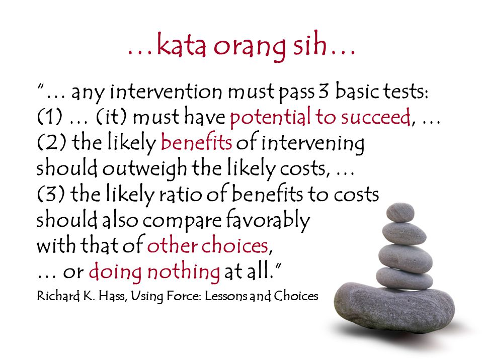 …kata orang sih… … any intervention must pass 3 basic tests: (1) … (it) must have potential to succeed, … (2) the likely benefits of intervening should outweigh the likely costs, … (3) the likely ratio of benefits to costs should also compare favorably with that of other choices, … or doing nothing at all. Richard K.