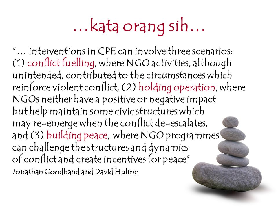 …kata orang sih… … interventions in CPE can involve three scenarios: (1) conflict fuelling, where NGO activities, although unintended, contributed to the circumstances which reinforce violent conflict, (2) holding operation, where NGOs neither have a positive or negative impact but help maintain some civic structures which may re-emerge when the conflict de-escalates, and (3) building peace, where NGO programmes can challenge the structures and dynamics of conflict and create incentives for peace Jonathan Goodhand and David Hulme