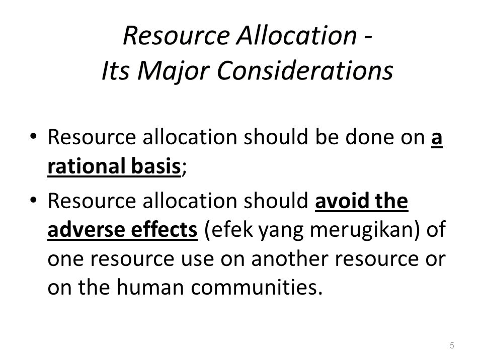 5 Resource Allocation - Its Major Considerations Resource allocation should be done on a rational basis; Resource allocation should avoid the adverse effects (efek yang merugikan) of one resource use on another resource or on the human communities.