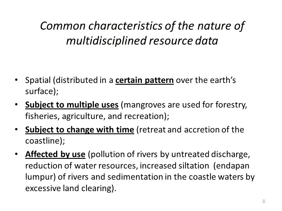 8 Common characteristics of the nature of multidisciplined resource data Spatial (distributed in a certain pattern over the earth's surface); Subject to multiple uses (mangroves are used for forestry, fisheries, agriculture, and recreation); Subject to change with time (retreat and accretion of the coastline); Affected by use (pollution of rivers by untreated discharge, reduction of water resources, increased siltation (endapan lumpur) of rivers and sedimentation in the coastle waters by excessive land clearing).