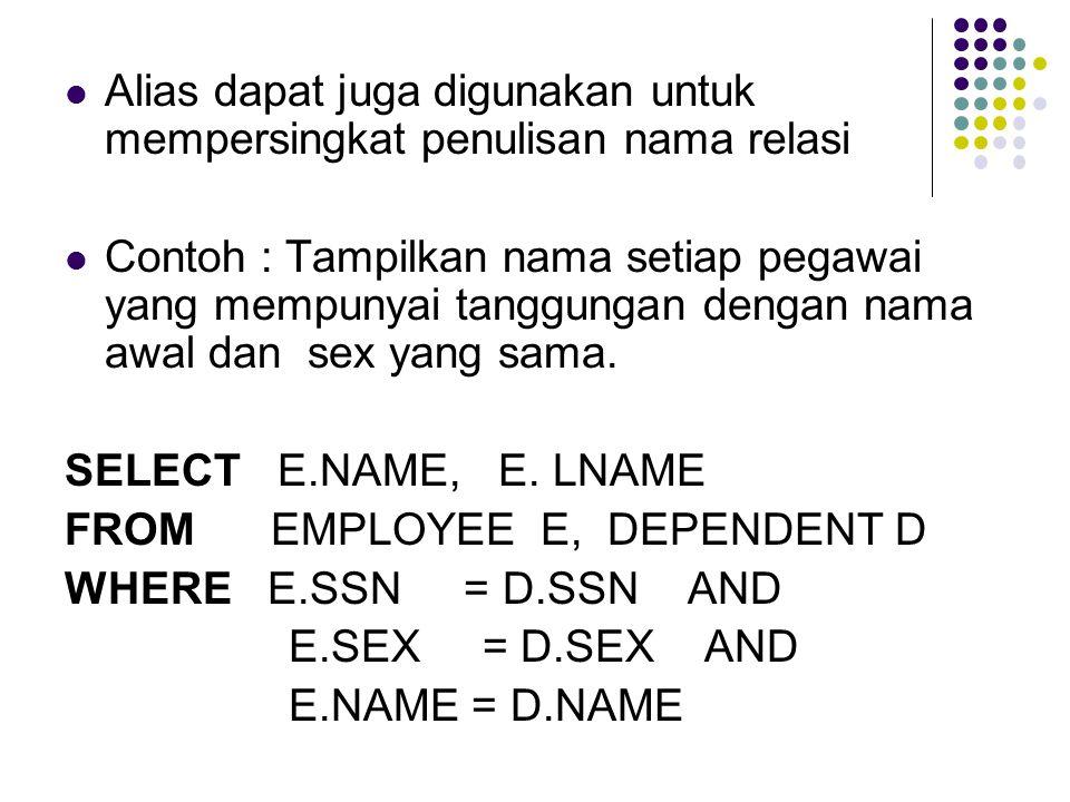 Alias dapat juga digunakan untuk mempersingkat penulisan nama relasi Contoh : Tampilkan nama setiap pegawai yang mempunyai tanggungan dengan nama awal dan sex yang sama.