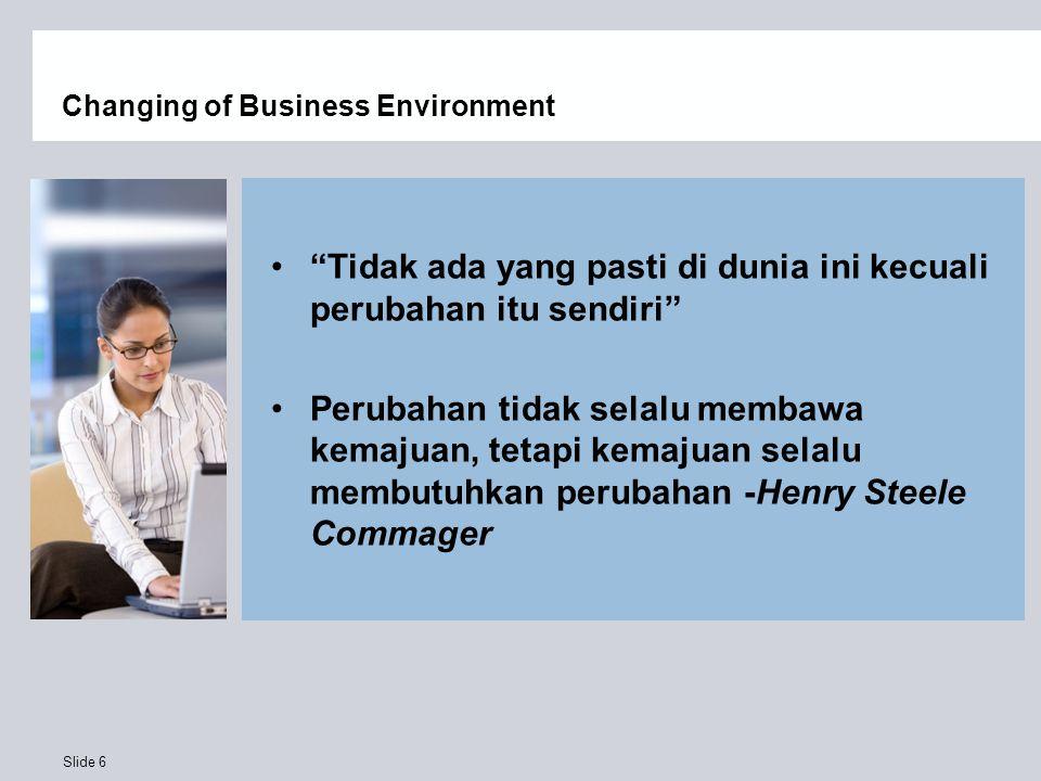 """Slide 6 Changing of Business Environment """"Tidak ada yang pasti di dunia ini kecuali perubahan itu sendiri"""" Perubahan tidak selalu membawa kemajuan, te"""