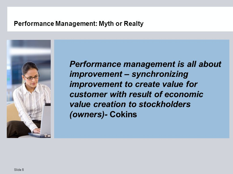 Slide 8 Performance Management: Myth or Realty Performance management is all about improvement – synchronizing improvement to create value for customer with result of economic value creation to stockholders (owners)- Cokins