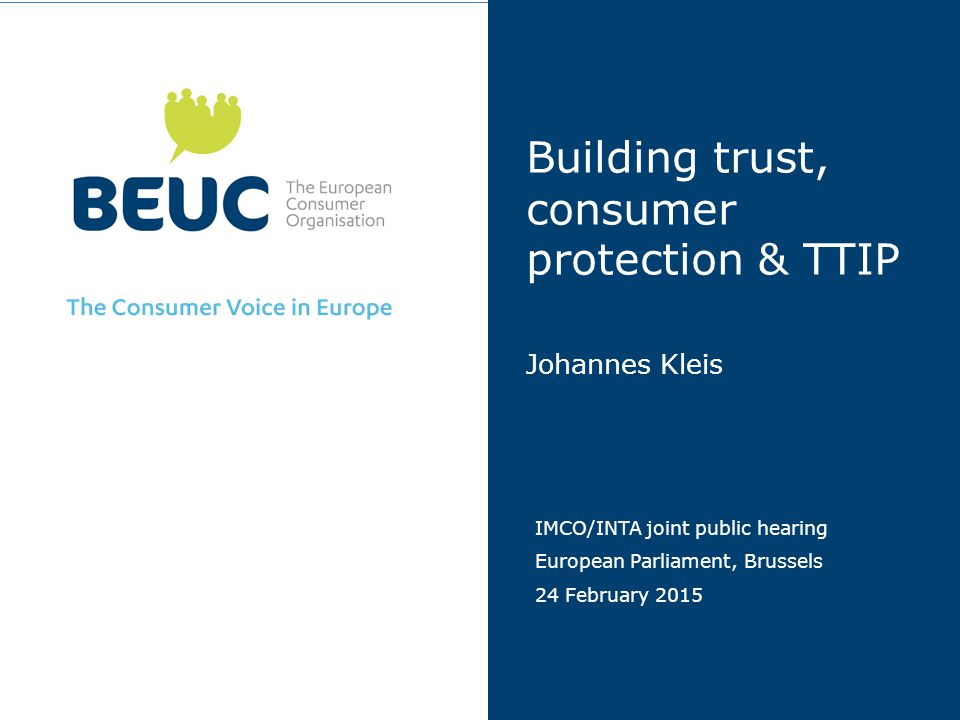 Building trust, consumer protection & TTIP Johannes Kleis IMCO/INTA joint public hearing European Parliament, Brussels 24 February 2015